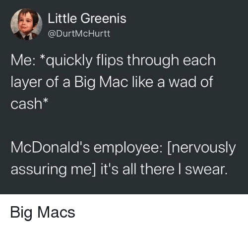 A Big Mac: Little Greenis  @DurtMcHurtt  Me: *quickly flips through each  layer of a Big Mac like a wad of  Cash*  McDonald's employee: [nervously  assuring me] it's all there I swear. Big Macs