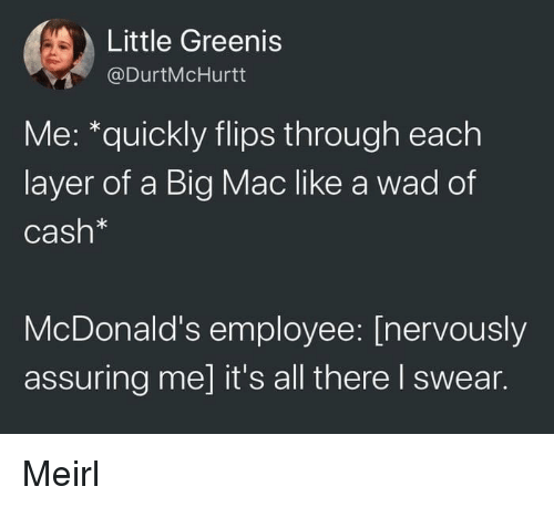 A Big Mac: Little Greenis  @DurtMcHurtt  Me: *quickly flips through each  layer of a Big Mac like a wad of  Cash*  McDonald's employee: [nervously  assuring me] it's all there I swear. Meirl