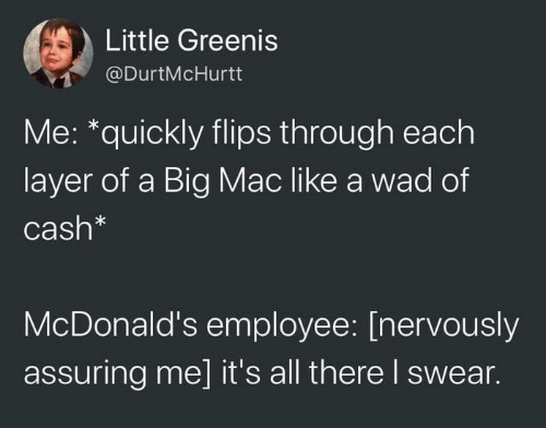 A Big Mac: Little Greenis  @DurtMcHurtt  Me: *quickly flips through each  layer of a Big Mac like a wad of  Cash*  McDonald's employee: [nervously  assuring me] it's all there I swear.