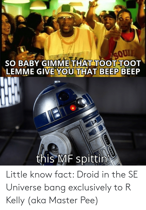 R. Kelly: Little know fact: Droid in the SE Universe bang exclusively to R Kelly (aka Master Pee)