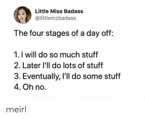 Do So: Little Miss Badass  @littlemzbadass  The four stages of a day off:  1. I will do so much stuff  2. Later 'll do lots of stuff  3. Eventually, I'll do some stuff  4. Oh no. meirl