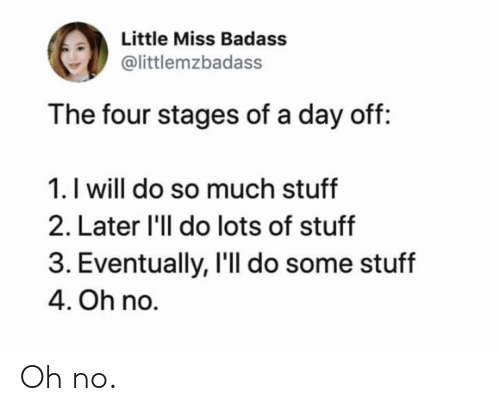 Do So: Little Miss Badass  @littlemzbadass  The four stages of a day off:  1. I will do so much stuff  2. Later 'll do lots of stuff  3. Eventually, I'll do some stuff  4. Oh no. Oh no.