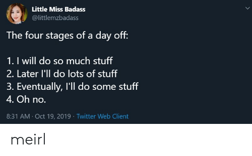 Do So: Little Miss Badass  @littlemzbadass  The four stages of a day off:  1. I will do so much stuff  2. Later l'll do lots of stuff  3. Eventually, I'll do some stuff  4. Oh no.  8:31 AM Oct 19, 2019 Twitter Web Client meirl