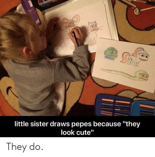 """Cute, They, and Little Sister: little sister draws pepes because """"they  look cute"""" They do."""