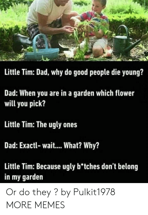 good people: Little Tim: Dad, why do good people die young?  Dad: When you are in a garden which flower  will you pick?  Little Tim: The ugly ones  Dad: Exactl- wait... What? Why?  Little Tim: Because ugly b'tches don't belong  in my garden Or do they ? by Pulkit1978 MORE MEMES