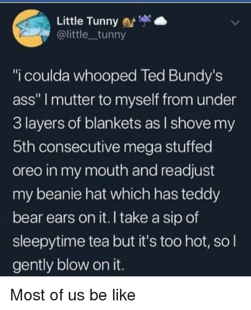 """Ass, Be Like, and Ted: Little Tunny  @little tunny  """"i coulda whooped Ted Bundy's  ass"""" I mutter to myself from under  3 layers of blankets as l shove my  5th consecutive mega stuffed  oreo in my mouth and readjust  my beanie hat which has teddy  bear ears on it. I take a sip of  sleepytime tea but it's too hot, so l  gently blow on it. Most of us be like"""