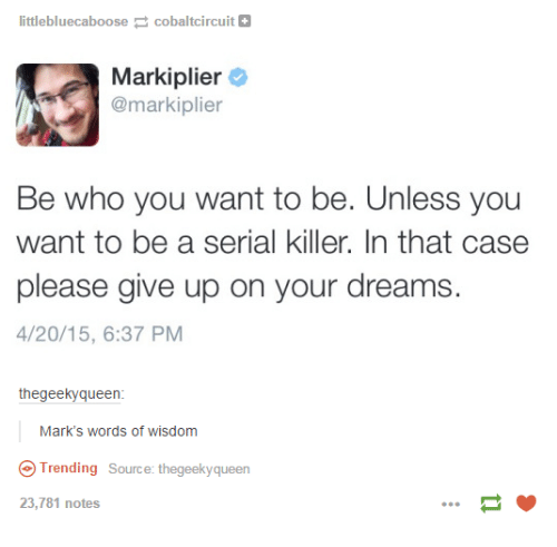 Markiplie: littlebluecaboose cobaltcircuit  Mark iplier  @markiplier  Be who you want to be. Unless you  want to be a serial killer. In that case  please give up on your dreams  4/20/15, 6:37 PM  the geekyqueen  Mark's words of wisdom  Trending Source: thegeekyqueen  23,781 notes