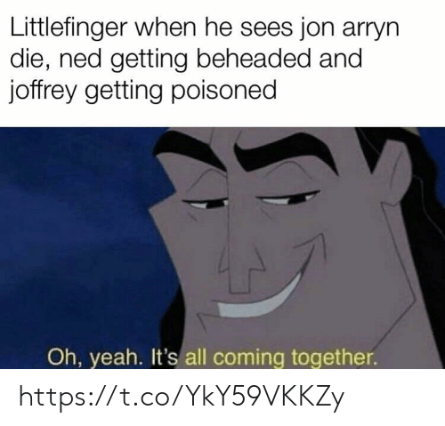 Memes, Yeah, and 🤖: Littlefinger when he sees jon arryn  die, ned getting beheaded and  joffrey getting poisoned  Oh, yeah. It's all coming together. https://t.co/YkY59VKKZy