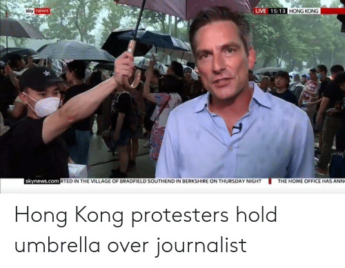 ann: LIVE 15:13 HONG KONG  sky news  skynews.com RTED IN THE VILLAGE OF BRADFIELD SOUTHEND IN BERKSHIRE ON THURSDAY NIGHT  THE HOME OFFICE HAS ANN Hong Kong protesters hold umbrella over journalist
