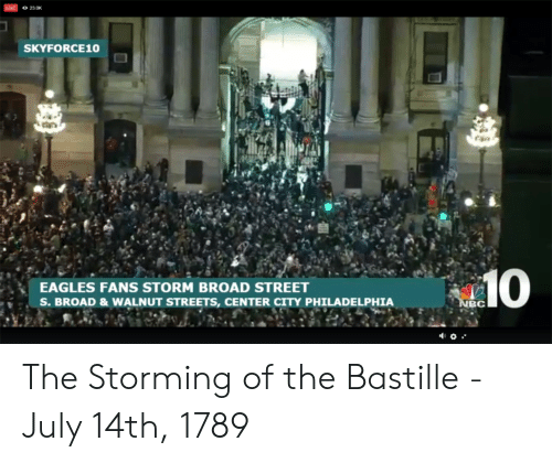 Philadelphia Eagles, Streets, and Live: LIVE 23.0K  SKYFORCE10  EAGLES FANS STORM BROAD STREET  S. BROAD & WALNUT STREETS, CENTER CITY PHILADELPHIA  BC The Storming of the Bastille - July 14th, 1789