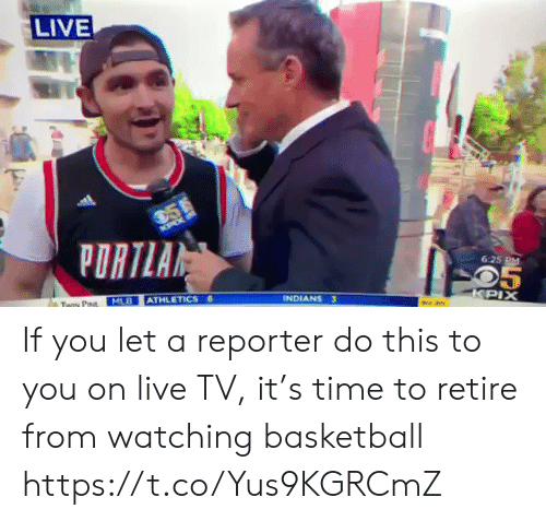 indians: LIVE  6:25 M  INDIANS  MLB ATHLETICS If you let a reporter do this to you on live TV, it's time to retire from watching basketball https://t.co/Yus9KGRCmZ