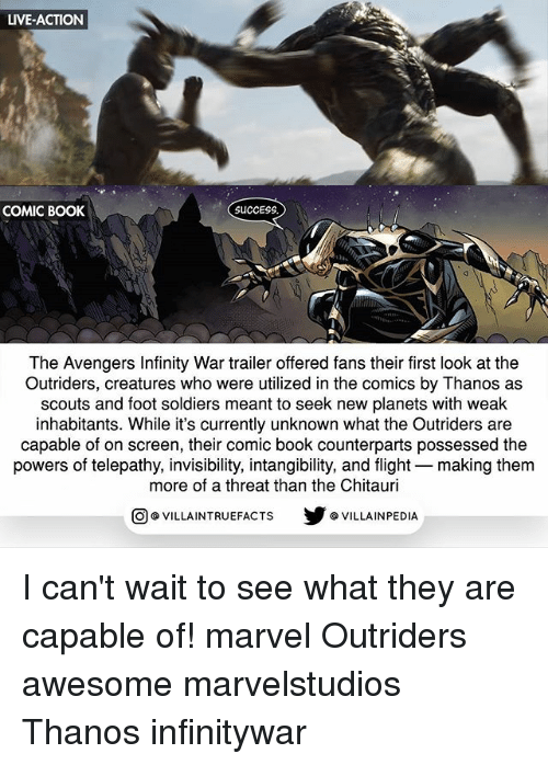 Memes, Soldiers, and Avengers: LIVE-ACTION  COMIC BOOK  SUCCESS  The Avengers Infinity War trailer offered fans their first look at the  Outriders, creatures who were utilized in the comics by Thanos as  scouts and foot soldiers meant to seek new planets with weak  inhabitants. While it's currently unknown what the Outriders are  capable of on screen, their comic book counterparts possessed the  powers of telepathy, invisibility, intangibility, and flight making them  more of a threat than the Chitauri  @VILLA INTRU EFACTS  @VILLAINPE DIA I can't wait to see what they are capable of! marvel Outriders awesome marvelstudios Thanos infinitywar