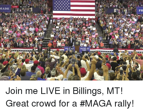 Prone: LIVE BILLINGS, MT  PR  PRONE  PROMIES  KEPT Join me LIVE in Billings, MT! Great crowd for a #MAGA rally!