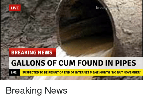 """internet meme: LIVE  break  BREAKING NEWS  GALLONS OF CUM FOUND IN PIPES  1:02  SUSPECTED TO BE RESULT OF END OF INTERNET MEME MONTH """"NO NUT NOVEMBER"""" Breaking News"""
