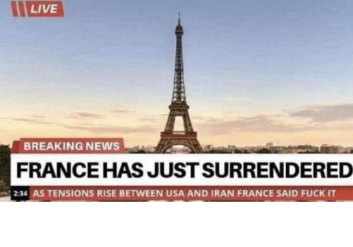 Between: LIVE  BREAKING NEWS  FRANCE HAS JUST SURRENDERED  2:34 AS TENSIONS RISE BETWEEN USA AND IRAN FRANCE SAID FUCK IT Damn frenchies