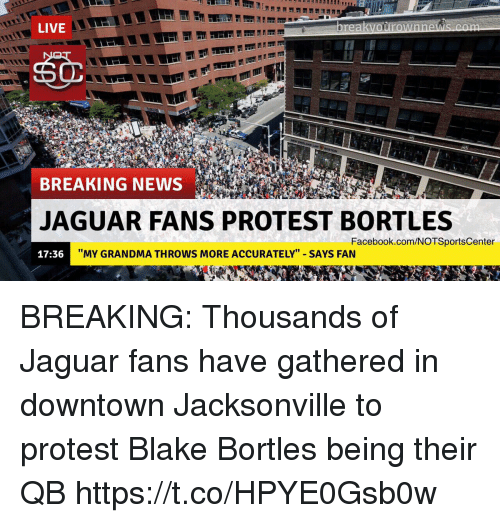 """Facebook, Grandma, and News: LIVE  BREAKING NEWS  JAGUAR FANS PROTEST BORTLES  Facebook.com/NOTSportsCenter  17:36  """"MY GRANDMA THROWS MORE ACCURATELY"""" SAYS FAN BREAKING: Thousands of Jaguar fans have gathered in downtown Jacksonville to protest Blake Bortles being their QB https://t.co/HPYE0Gsb0w"""