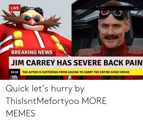 Dank, Jim Carrey, and Memes: LIVE  BREAKING NEWS  JIM CARREY HAS SEVERE BACK PAIN  19:12  THE ACTOR IS SUFFERING FROM HAVING TO CARRY THE ENTIRE SONIC MOVIE Quick let's hurry by ThisIsntMefortyoo MORE MEMES