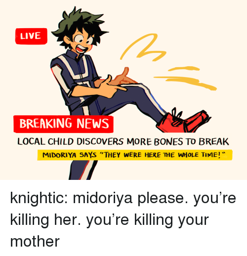 """Bones, News, and Tumblr: LIVE  BREAKING NEWS  LOCAL CHILD DISCOVERS MORE BONES TO BREAK  MIDORIYA SAYS """"THEY WERE HERE THE WHOLE TIME knightic: midoriya please. you're killing her. you're killing your mother"""