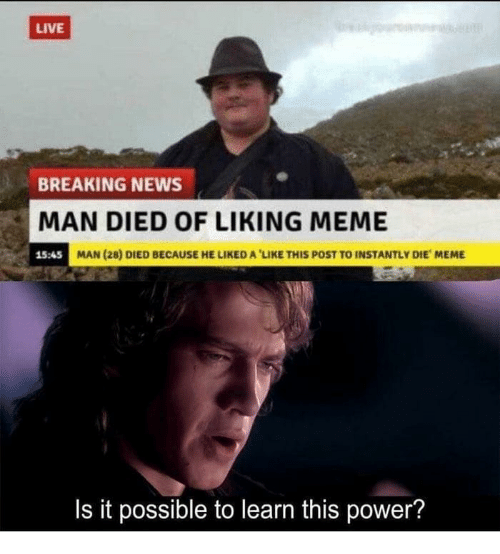 Meme, News, and Breaking News: LIVE  BREAKING NEWS  MAN DIED OF LIKING MEME  15:45  MAN (28) DIED BECAUSE HE LIKED A 'LIKE THIS POST TO INSTANTLY DIE MEME  Is it possible to learn this power?