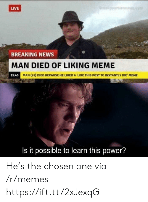 Liked A: LIVE  BREAKING NEWS  MAN DIED OF LIKING MEME  15:45  MAN (28) DIED BECAUSE HE LIKED A 'LIKE THIS POST TO INSTANTLY DIE MEME  Is it possible to learn this power? He's the chosen one via /r/memes https://ift.tt/2xJexqG