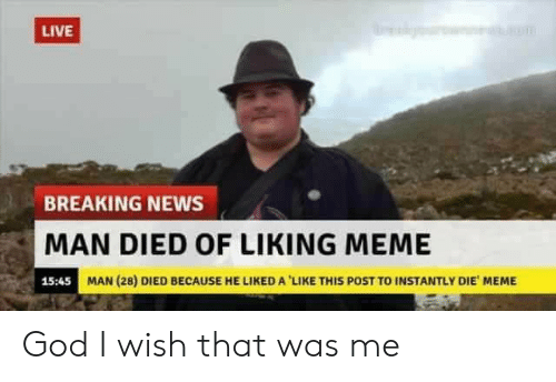 Liked A: LIVE  BREAKING NEWS  MAN DIED OF LIKING MEME  15:45  MAN (28) DIED BECAUSE HE LIKED A 'LIKE THIS POST TO INSTANTLY DIE MEME God I wish that was me