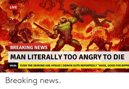 """News, Breaking News, and Good: LIVE  BREAKING NEWS  MAN LITERALLY TOO ANGRY TO DIE  20:04 EVEN THE DEMONS ARE AFRAID 