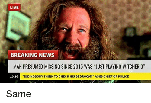 """Witchers: LIVE  BREAKING NEWS  MAN PRESUMED MISSING SINCE 2015 WAS """"JUST PLAYING WITCHER 3""""  """"DID NOBODY THINK TO CHECK HIS BEDROOM?"""" ASKS CHIEF OF POLICE  10:26 Same"""