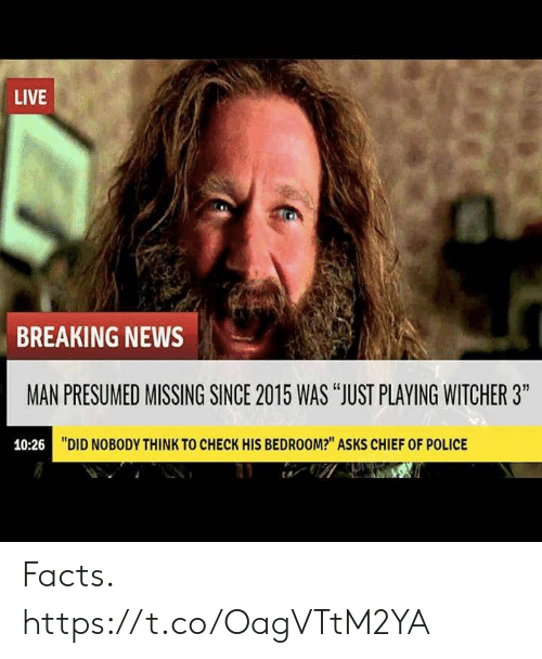 """Facts, News, and Police: LIVE  BREAKING NEWS  MAN PRESUMED MISSING SINCE 2015 WAS """"JUST PLAYING WITCHER 3""""  10:26  """"DID NOBODY THINK TO CHECK HIS BEDROOM?"""" ASKS CHIEF OF POLICE Facts. https://t.co/OagVTtM2YA"""
