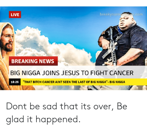 """Bitch, Jesus, and News: LIVE  breakvouro  s.com  BREAKING NEWS  BIG NIGGA JOINS JESUS TO FIGHT CANCER  18:26  """"THAT BITCH CANCER AINT SEEN THE LAST OF BIG NIGGA""""- BIG NIGGA Dont be sad that its over, Be glad it happened."""