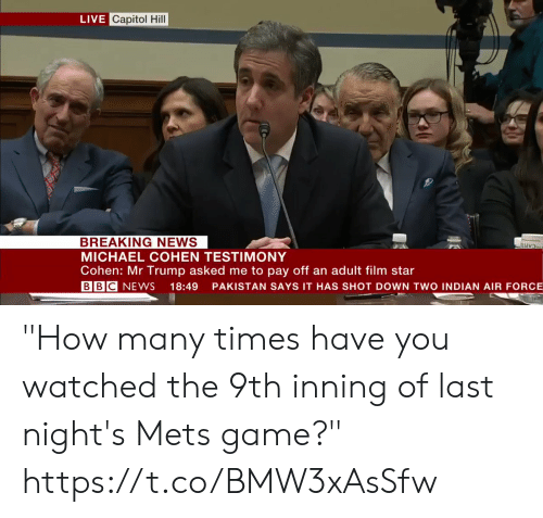 "Air Force: LIVE Capitol Hill  BREAKING NEWS  MICHAEL COHEN TESTIMONY  Cohen: Mr Trump asked me to pay off an adult film star  BBC NEWS 18:49 PAKISTAN SAYS IT HAS SHOT DOWN TWO INDIAN AIR FORCE ""How many times have you watched the 9th inning of last night's Mets game?""    https://t.co/BMW3xAsSfw"