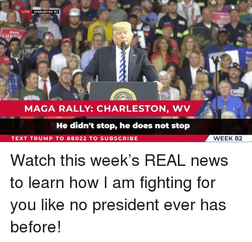 Charleston: LIVE CHARLESTON, WV  MAGA RALLY: CHARLESTON, WV  He didn't stop, he does not stop  TEXT TRUMP TO 88022 TO SUBSCRIBE  WEEK 82 Watch this week's REAL news to learn how I am fighting for you like no president ever has before!