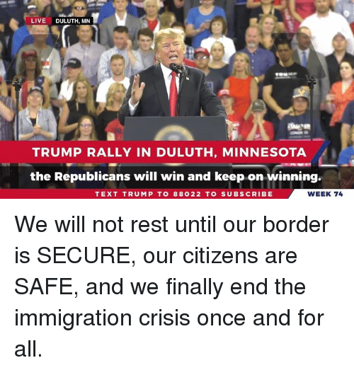 Immigration, Live, and Minnesota: LIVE DULUTH, MN  TRUMP RALLY IN DULUTH, MINNESOTA  the Republicans will win and keep on winning  TEXT TRUMP TO 88022 TO SUBSCRIBE  WEEK 74 We will not rest until our border is SECURE, our citizens are SAFE, and we finally end the immigration crisis once and for all.
