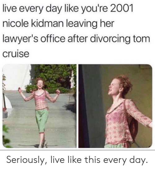 Nicole Kidman, Tom Cruise, and Cruise: live every day like you're 2001  nicole kidman leaving her  lawyer's office after divorcing tom  cruise Seriously, live like this every day.