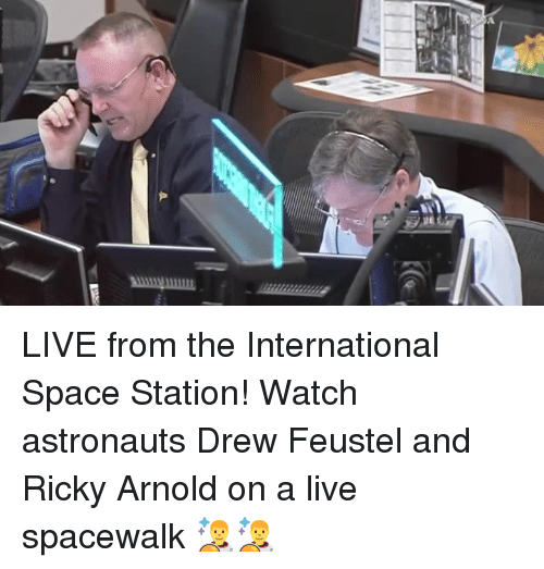 Dank, Live, and Space: LIVE from the International Space Station! Watch astronauts Drew Feustel and Ricky Arnold on a live spacewalk 👨🚀👨🚀