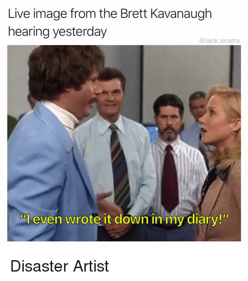 """Funny, Image, and Live: Live image from the Brett Kavanaugh  hearing yesterday  @tank.sinatra  Al even wrote it down in my diary!"""" Disaster Artist"""