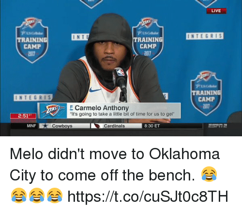 """Come Off The Bench: LIVE  INT  INTEGRIS  TRAINING  CAMP  TRAINING  CAMP  2017  TRAINING  CAMP  INTEGRIS  E Carmelo Anthony  It's going to take a little bit of time for us to gel""""  2:51  MNF  Cowboys  Cardinals  8:30 ET Melo didn't move to Oklahoma City to come off the bench.  😂😂😂😂 https://t.co/cuSJt0c8TH"""