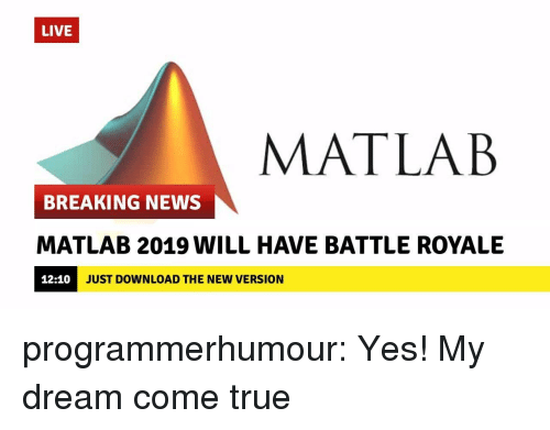 Battle Royale: LIVE  MATLAB  BREAKING NEWS  MATLAB 2019 WILL HAVE BATTLE ROYALE  12:10  JUST DOWNLOAD THE NEW VERSION programmerhumour:  Yes! My dream come true