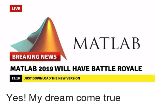 Battle Royale: LIVE  MATLAB  BREAKING NEWS  MATLAB 2019 WILL HAVE BATTLE ROYALE  12:10  JUST DOWNLOAD THE NEW VERSION Yes! My dream come true