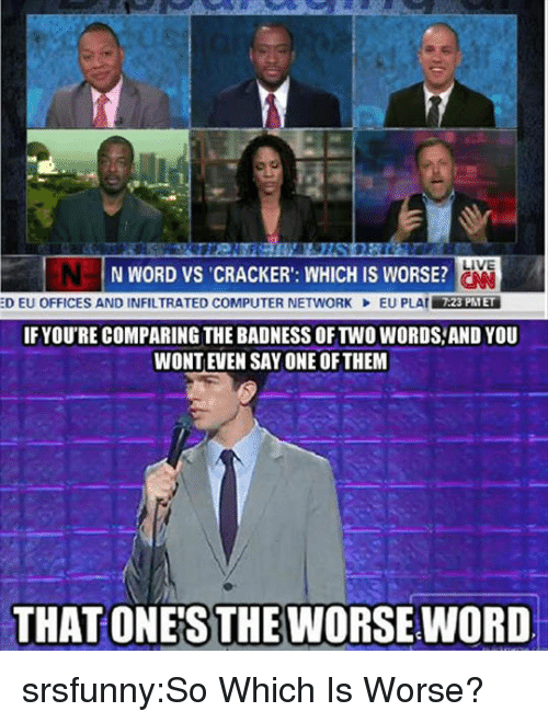 cracker: LIVE  N WORD VS CRACKER': WHICH IS WORSE?  :D EU OFFICES AND INFILTRATED COMPUTER NETWORK  EU PLAIİAREİ  7:23 PTET  IFYOU'RE COMPARING THE BADNESS OF TWO WORDS,AND YOU  WONTEVEN SAY ONE OFTHEM  THAT ONE'S THE WORSE WORD srsfunny:So Which Is Worse?