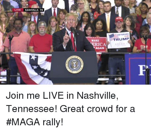 nashville: LIVE NASHVILLE, TN  VETERAN  MAKE  TRUMP  ERICA  AGAIN Join me LIVE in Nashville, Tennessee! Great crowd for a #MAGA rally!