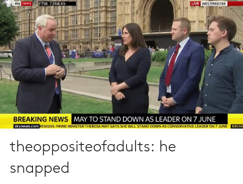 snapped: LIVE  newsFTSE 7268.55  BREAKING NEWS  MAY TO STAND DOWN AS LEADER ON 7 JUNE  skynews.com RESIGNS: PRIME MINISTER THERESA MAY SAYS SHE WILL STAND DOWN AS CONSERVATIVE LEADER ON 7 JUNE BREAK theoppositeofadults:   he snapped