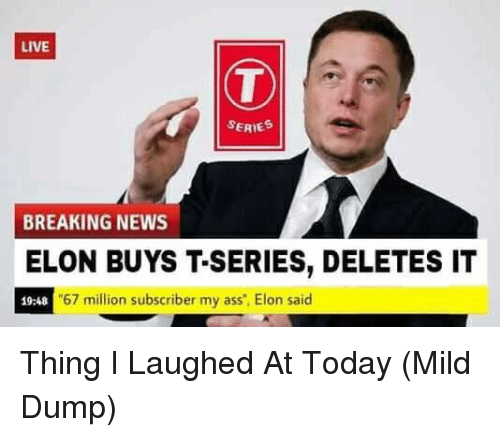 "Ass, News, and Breaking News: LIVE  SERIE  BREAKING NEWS  ELON BUYS T-SERIES, DELETES IT  19:48  67 million subscriber my ass"", Elon said Thing I Laughed At Today (Mild Dump)"