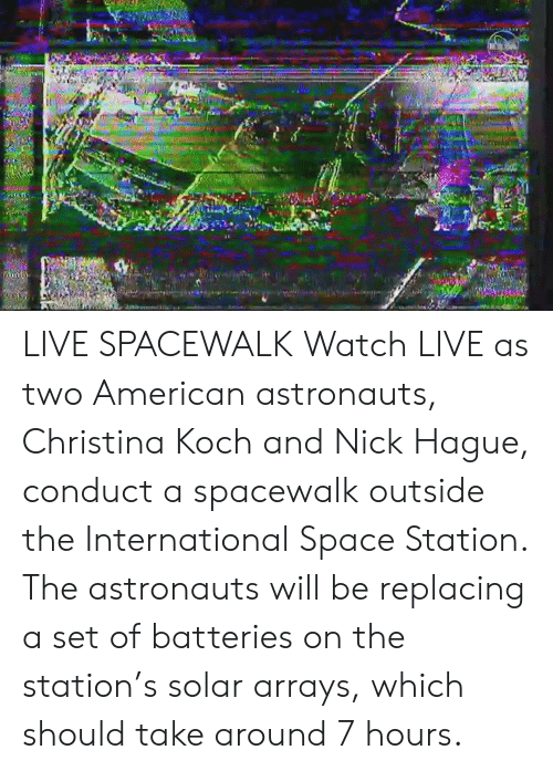 astronauts: LIVE SPACEWALK  Watch LIVE as two American astronauts, Christina Koch and Nick Hague, conduct a spacewalk outside the International Space Station. The astronauts will be replacing a set of batteries on the station's solar arrays, which should take around 7 hours.