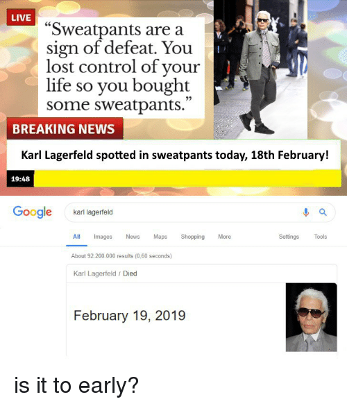 """karl lagerfeld: LIVE  """"Sweatpants are a  sign of defeat. You  lost control of your  life so you bought  some sweatpants.  25  BREAKING NEWS  Karl Lagerfeld spotted in sweatpants today, 18th February!  19:48  Google  karl lagerfeld  Settings Tools  ll Images News Maps Shopping Moe  About 92.200.000 results (0,60 seconds)  Karl Lagerfeld / Died  February 19, 2019"""