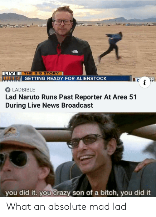 broadcast: LIVE THE BIG STORY  AREA 5 GETTING READY FOR ALIENSTOCK  LADBIBLE  Lad Naruto Runs Past Reporter At Area 51  During Live News Broadcast  you did it. you Crazy son of a bitch, you did it What an absolute mad lad