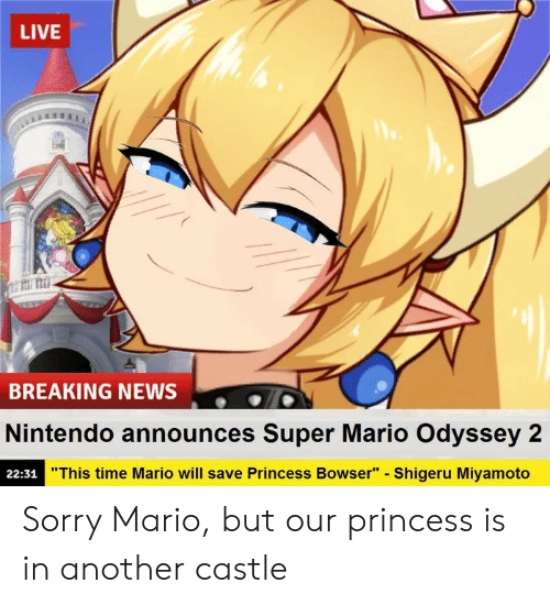 """odyssey: LIVE  titi: mi  BREAKING NEWS  Nintendo announces Super Mario Odyssey 2  22:31  """"This time Mario will save Princess Bowser"""" - Shigeru Miyamoto Sorry Mario, but our princess is in another castle"""