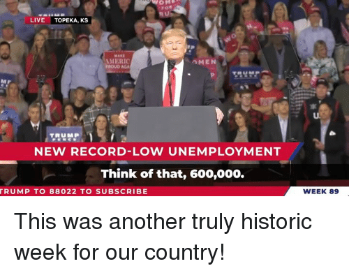 Live, Record, and Another: LIVE TOPEKA, KS  MERIC  MEN  NEW RECORD-LOW UNEMPLOYMENT  Think of that, 600,000.  RUMP TO 88022 TO SUBSCRIBE  WEEK 89 This was another truly historic week for our country!