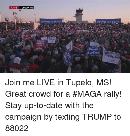 Texting, Date, and Jobs: LIVE TUPELO, MS  FROMISES MADE  TRUM  WOMEN  JOBS  MOBS  DRAIN  SWAM  VETERANS  FRUMP  MERICA  THE  SWAMP  KE  AMI Join me LIVE in Tupelo, MS! Great crowd for a #MAGA rally!  Stay up-to-date with the campaign by texting TRUMP to 88022