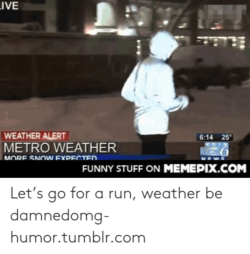 Be Damned: LIVE  WEATHER ALERT  METRO WEATHER  6:14 25°  MORE SNOW EYDECTED  FUNNY STUFF ON MEMEPIX.COM Let's go for a run, weather be damnedomg-humor.tumblr.com