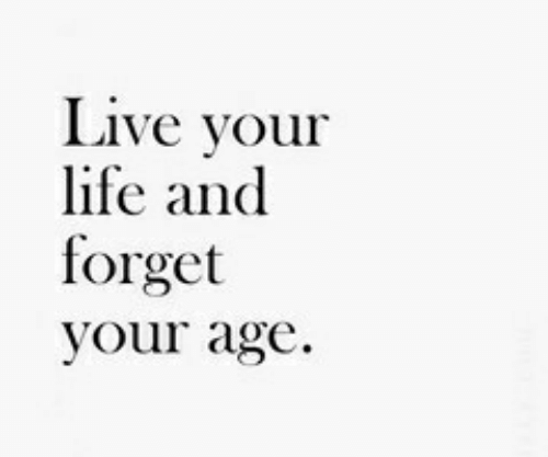 Life, Live, and Live Your Life: Live your  life and  forget  your age